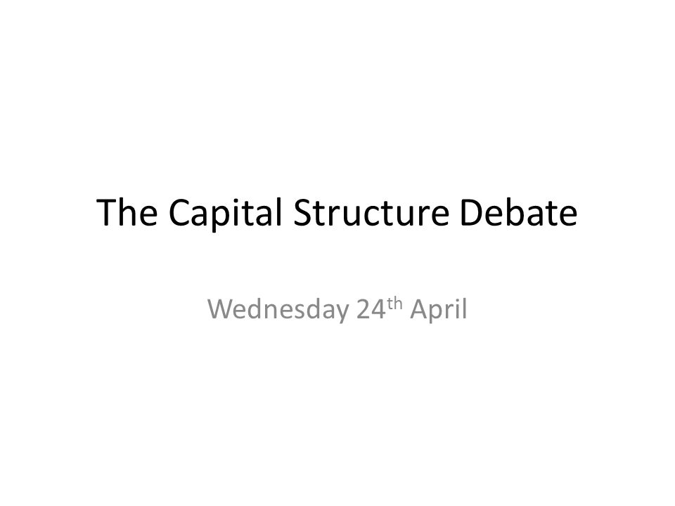 The Capital Structure Debate Wednesday 24 th April