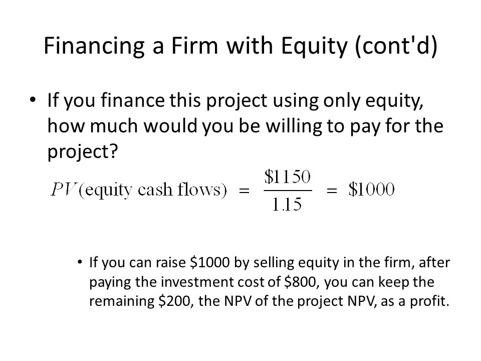 Financing a Firm with Equity (cont d) If you finance this project using only equity, how much would you be willing to pay for the project.
