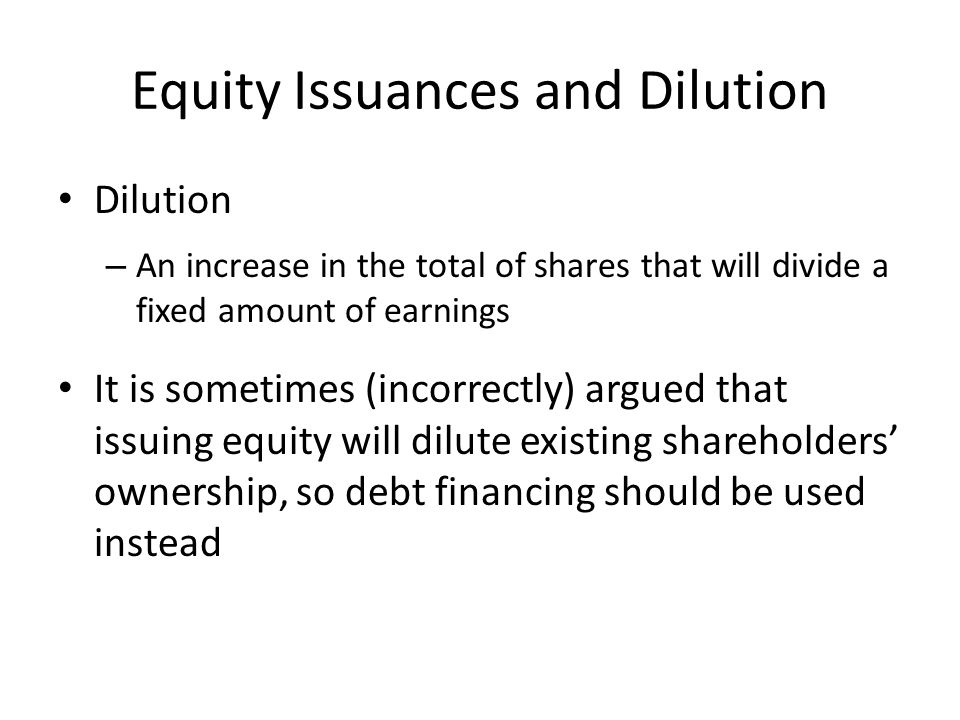 Equity Issuances and Dilution Dilution – An increase in the total of shares that will divide a fixed amount of earnings It is sometimes (incorrectly) argued that issuing equity will dilute existing shareholders' ownership, so debt financing should be used instead