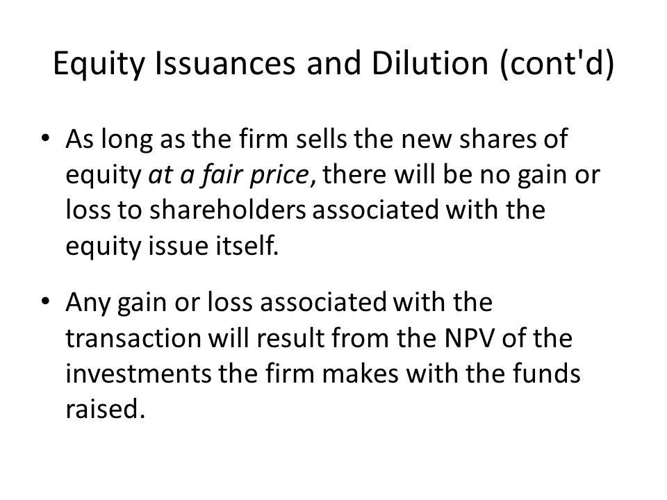 Equity Issuances and Dilution (cont d) As long as the firm sells the new shares of equity at a fair price, there will be no gain or loss to shareholders associated with the equity issue itself.