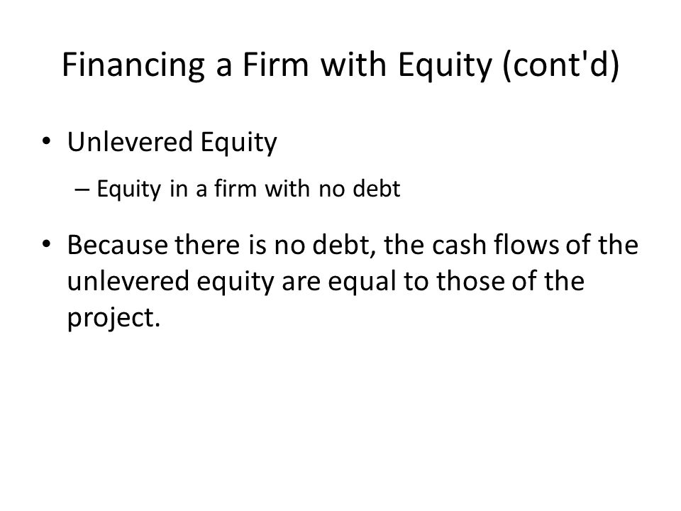 Financing a Firm with Equity (cont d) Unlevered Equity – Equity in a firm with no debt Because there is no debt, the cash flows of the unlevered equity are equal to those of the project.