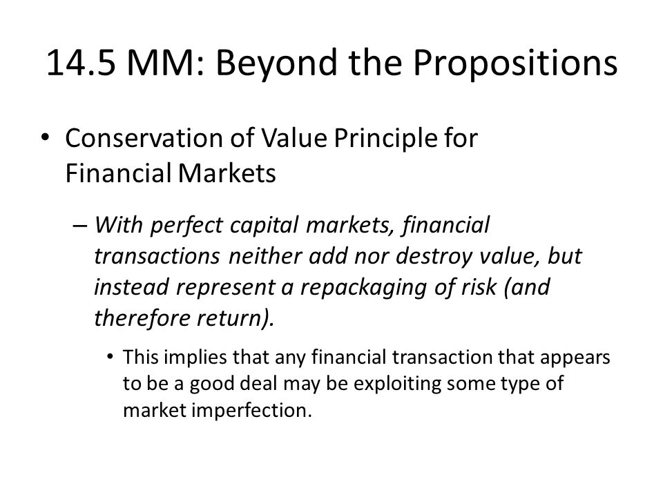 14.5 MM: Beyond the Propositions Conservation of Value Principle for Financial Markets – With perfect capital markets, financial transactions neither add nor destroy value, but instead represent a repackaging of risk (and therefore return).