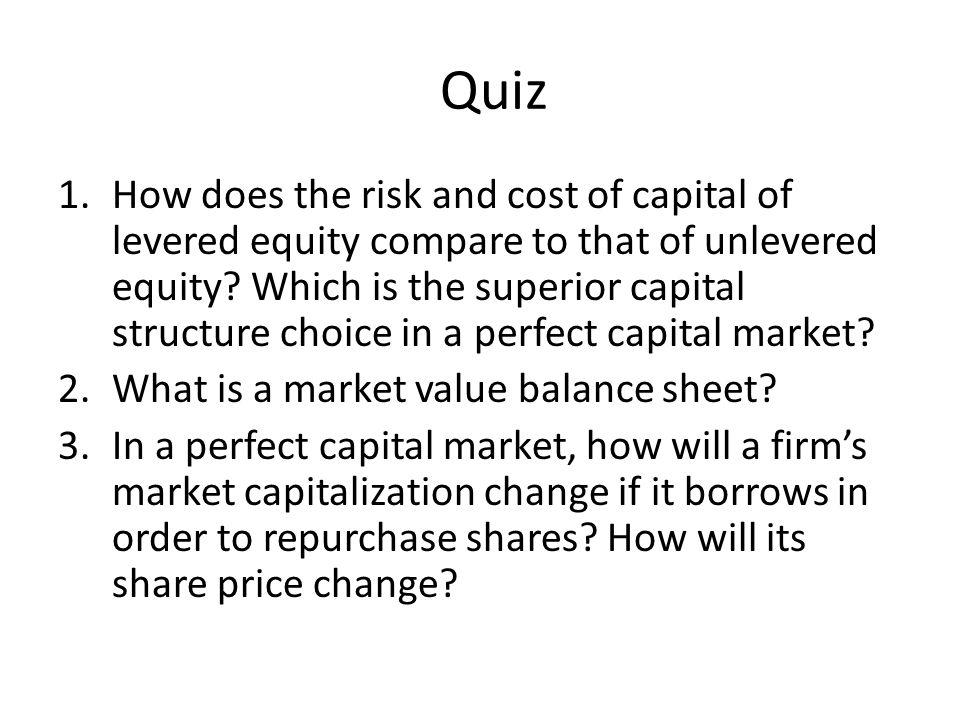 Quiz 1.How does the risk and cost of capital of levered equity compare to that of unlevered equity.