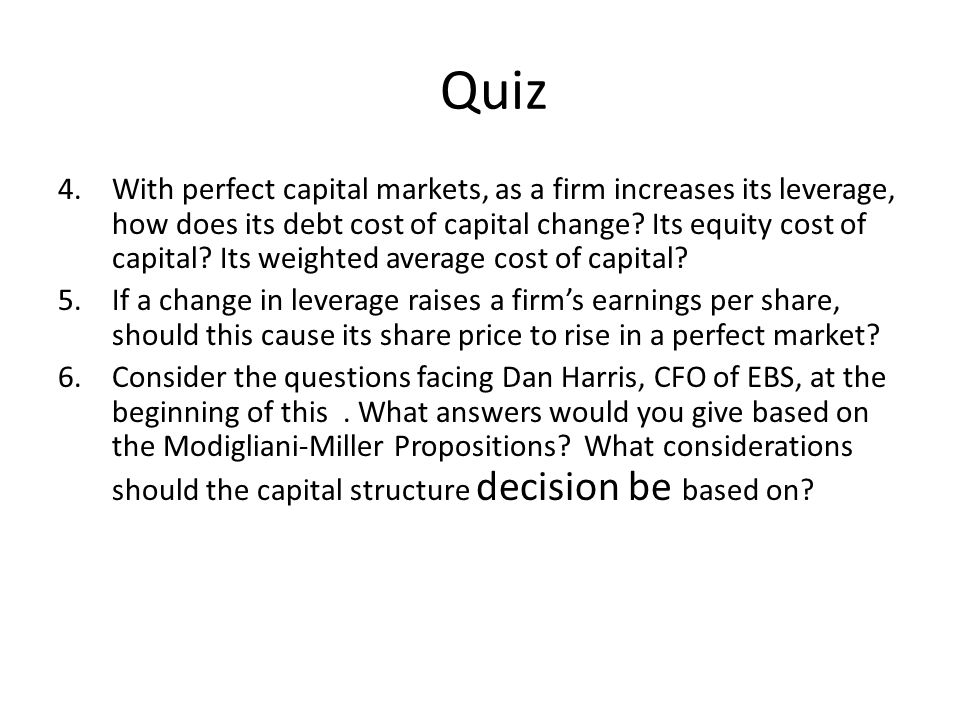 Quiz 4.With perfect capital markets, as a firm increases its leverage, how does its debt cost of capital change.