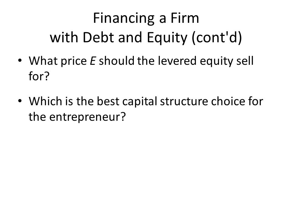Financing a Firm with Debt and Equity (cont d) What price E should the levered equity sell for.