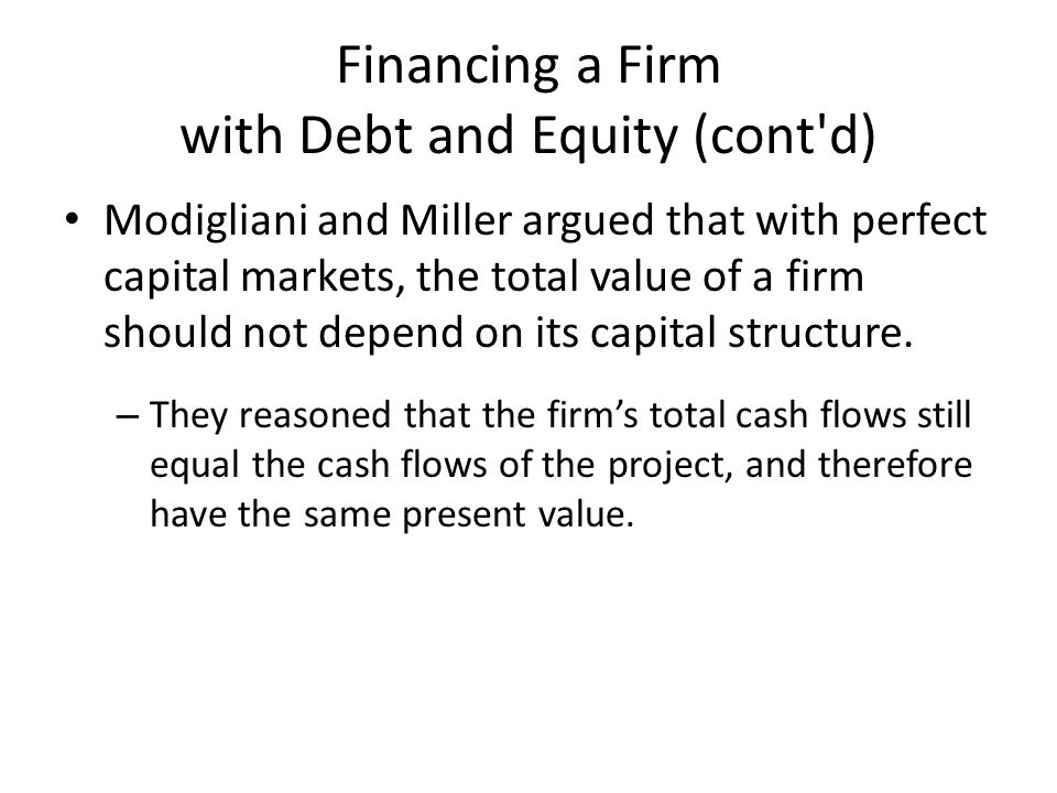 Financing a Firm with Debt and Equity (cont d) Modigliani and Miller argued that with perfect capital markets, the total value of a firm should not depend on its capital structure.