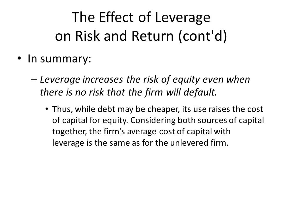 The Effect of Leverage on Risk and Return (cont d) In summary: – Leverage increases the risk of equity even when there is no risk that the firm will default.