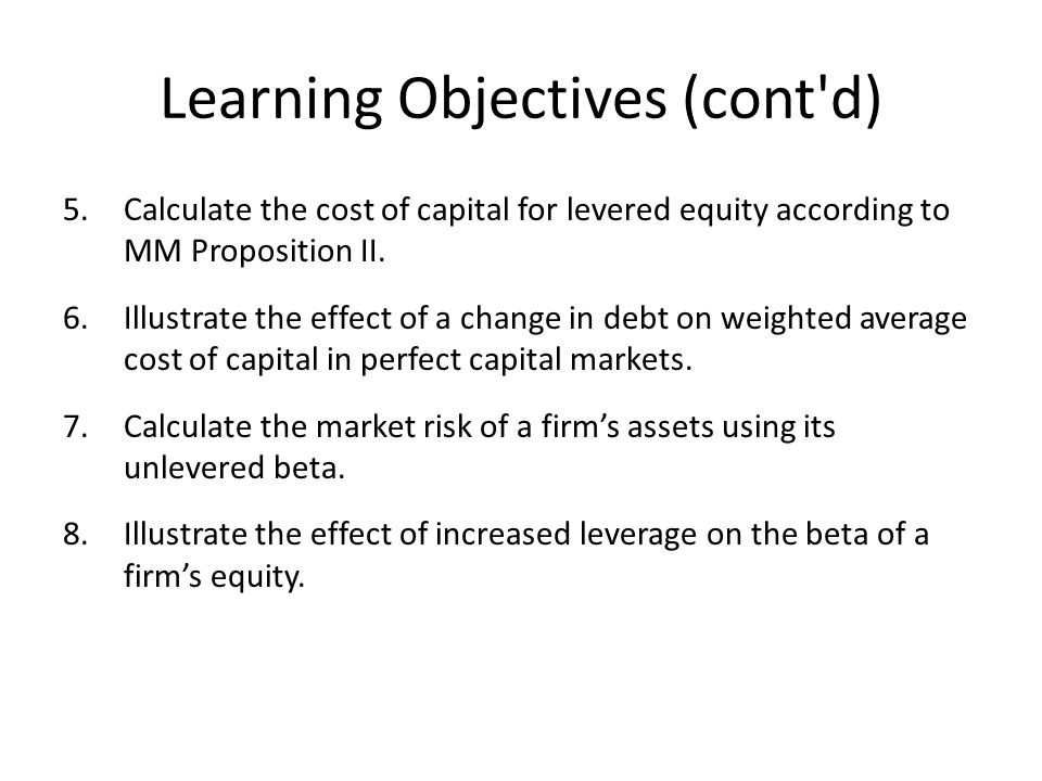 Learning Objectives (cont d) 5.Calculate the cost of capital for levered equity according to MM Proposition II.