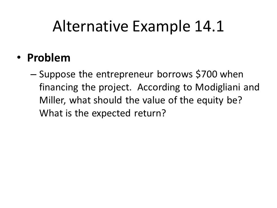 Alternative Example 14.1 Problem – Suppose the entrepreneur borrows $700 when financing the project.