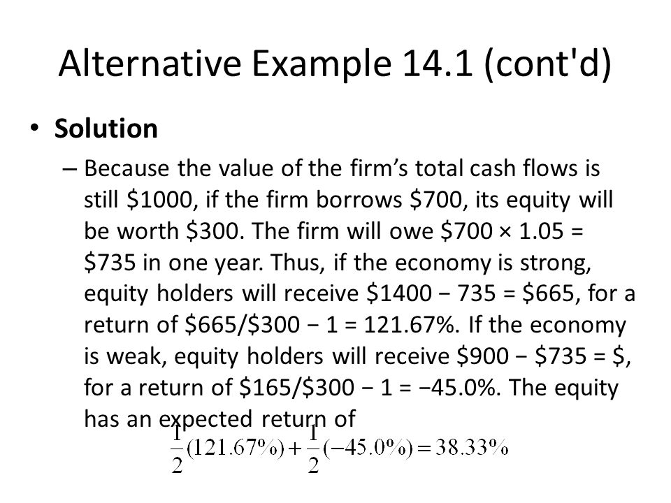 Alternative Example 14.1 (cont d) Solution – Because the value of the firm's total cash flows is still $1000, if the firm borrows $700, its equity will be worth $300.