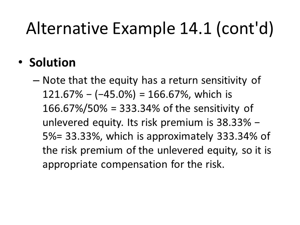 Alternative Example 14.1 (cont d) Solution – Note that the equity has a return sensitivity of 121.67% − (−45.0%) = 166.67%, which is 166.67%/50% = 333.34% of the sensitivity of unlevered equity.