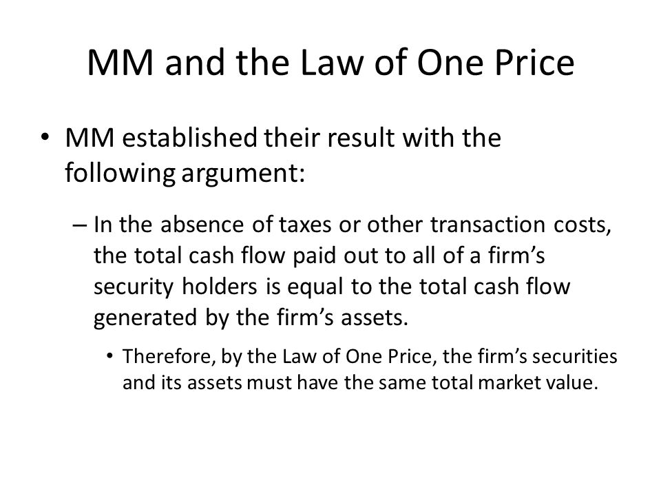 MM and the Law of One Price MM established their result with the following argument: – In the absence of taxes or other transaction costs, the total cash flow paid out to all of a firm's security holders is equal to the total cash flow generated by the firm's assets.