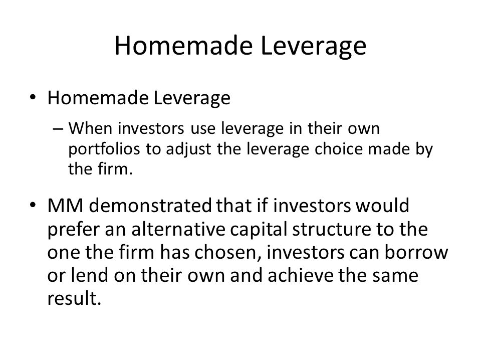 Homemade Leverage – When investors use leverage in their own portfolios to adjust the leverage choice made by the firm.