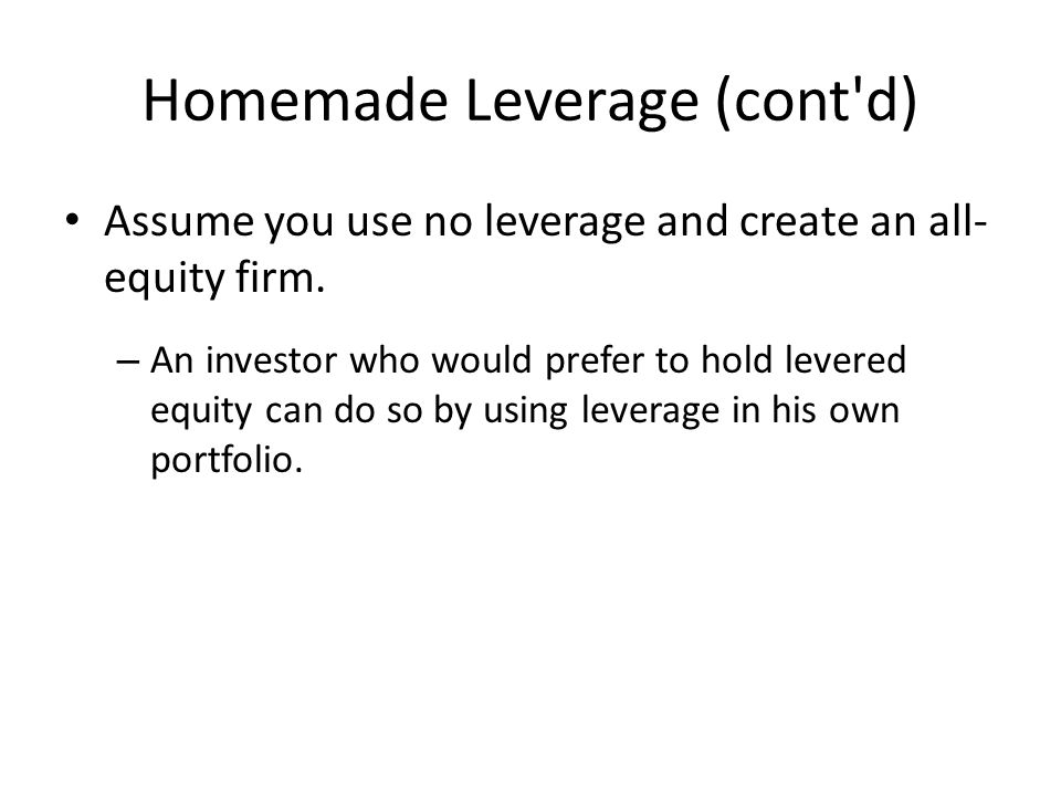Homemade Leverage (cont d) Assume you use no leverage and create an all- equity firm.