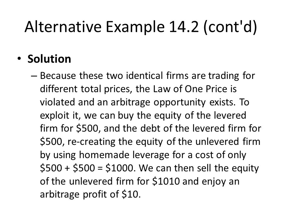 Alternative Example 14.2 (cont d) Solution – Because these two identical firms are trading for different total prices, the Law of One Price is violated and an arbitrage opportunity exists.
