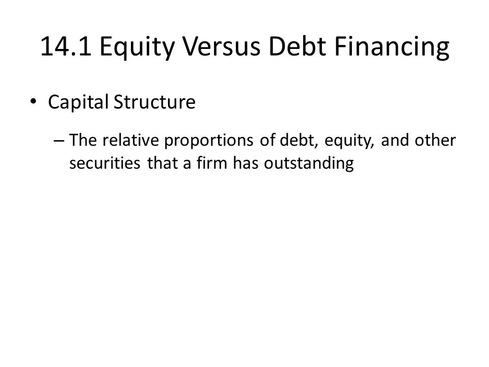 14.1 Equity Versus Debt Financing Capital Structure – The relative proportions of debt, equity, and other securities that a firm has outstanding
