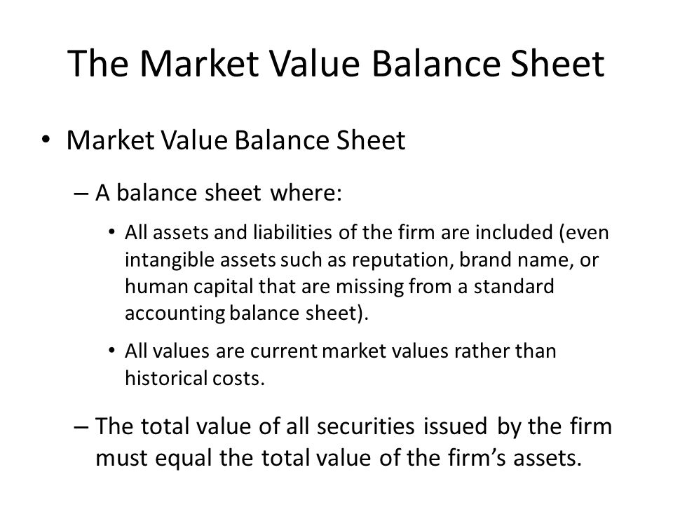 The Market Value Balance Sheet Market Value Balance Sheet – A balance sheet where: All assets and liabilities of the firm are included (even intangible assets such as reputation, brand name, or human capital that are missing from a standard accounting balance sheet).