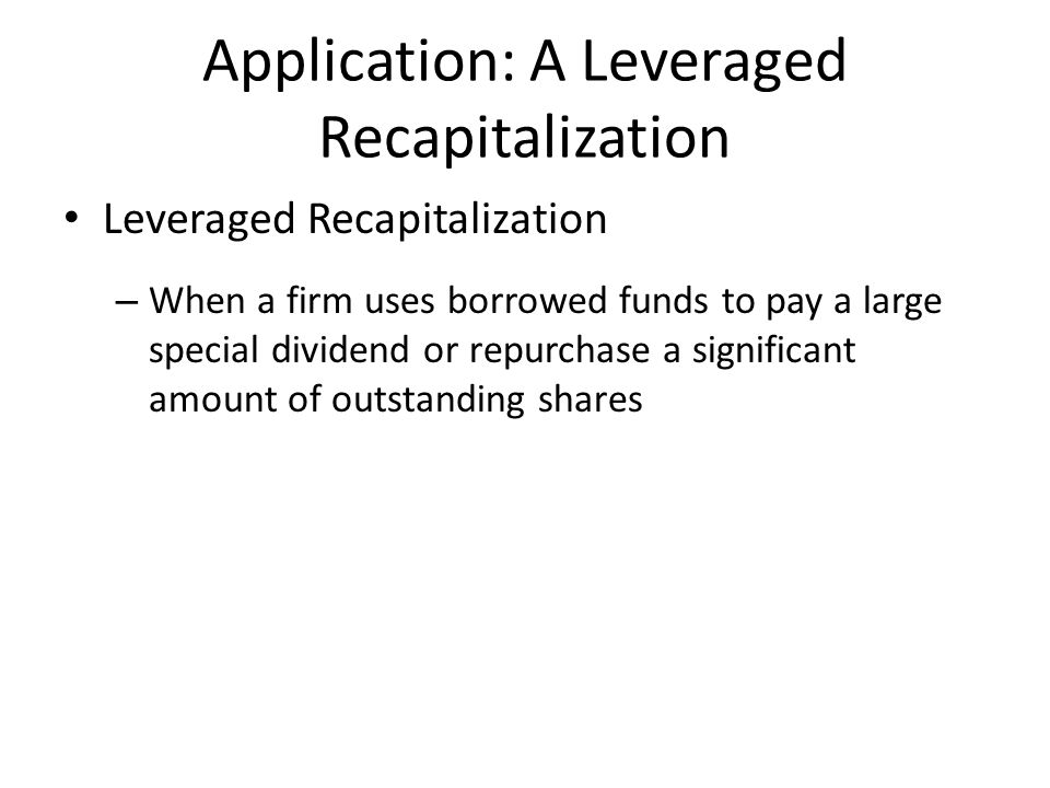 Application: A Leveraged Recapitalization Leveraged Recapitalization – When a firm uses borrowed funds to pay a large special dividend or repurchase a significant amount of outstanding shares
