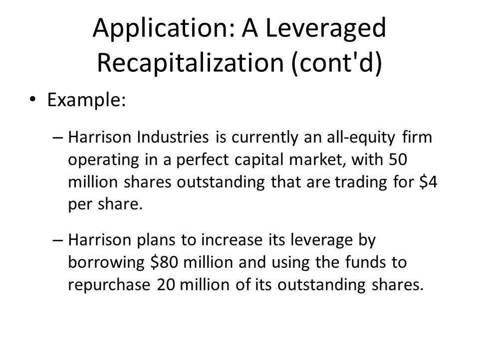 Application: A Leveraged Recapitalization (cont d) Example: – Harrison Industries is currently an all-equity firm operating in a perfect capital market, with 50 million shares outstanding that are trading for $4 per share.