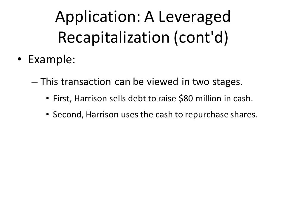 Application: A Leveraged Recapitalization (cont d) Example: – This transaction can be viewed in two stages.
