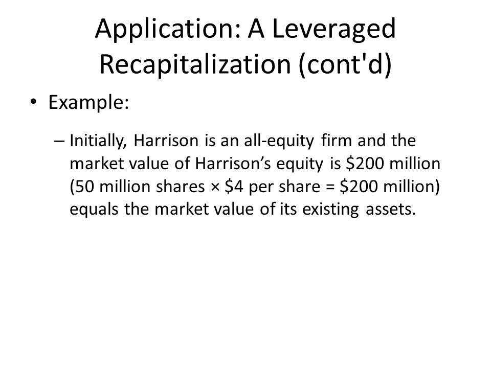 Application: A Leveraged Recapitalization (cont d) Example: – Initially, Harrison is an all-equity firm and the market value of Harrison's equity is $200 million (50 million shares × $4 per share = $200 million) equals the market value of its existing assets.