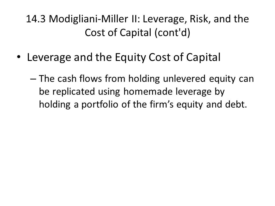 14.3 Modigliani-Miller II: Leverage, Risk, and the Cost of Capital (cont d) Leverage and the Equity Cost of Capital – The cash flows from holding unlevered equity can be replicated using homemade leverage by holding a portfolio of the firm's equity and debt.