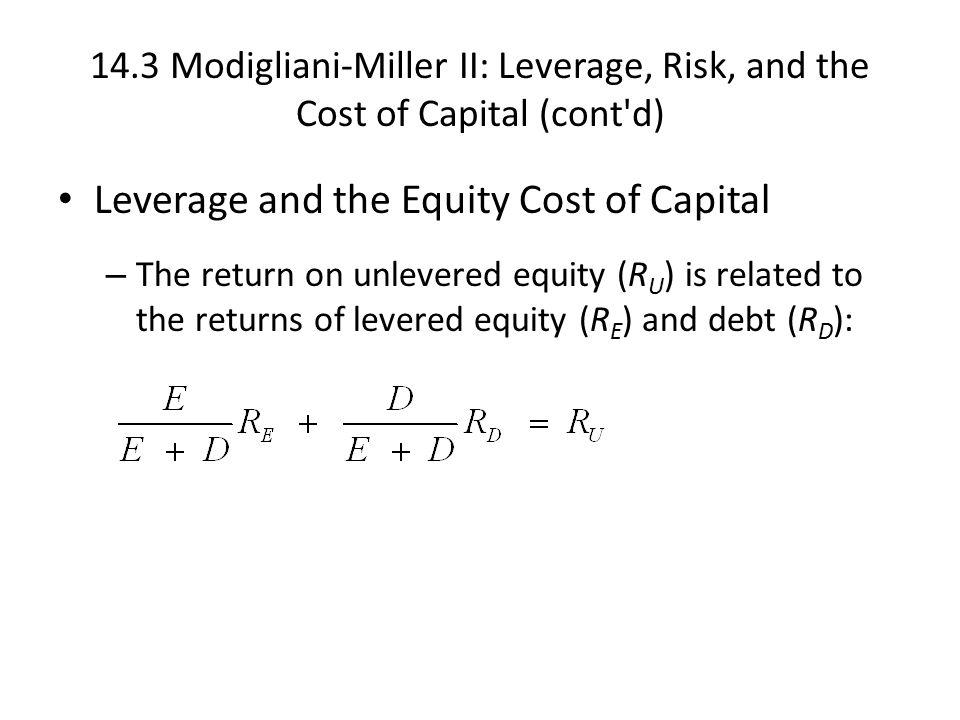 14.3 Modigliani-Miller II: Leverage, Risk, and the Cost of Capital (cont d) Leverage and the Equity Cost of Capital – The return on unlevered equity (R U ) is related to the returns of levered equity (R E ) and debt (R D ):