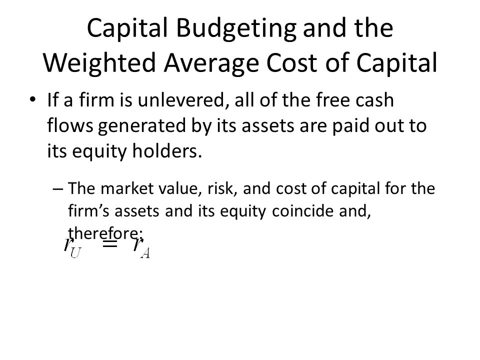 Capital Budgeting and the Weighted Average Cost of Capital If a firm is unlevered, all of the free cash flows generated by its assets are paid out to its equity holders.