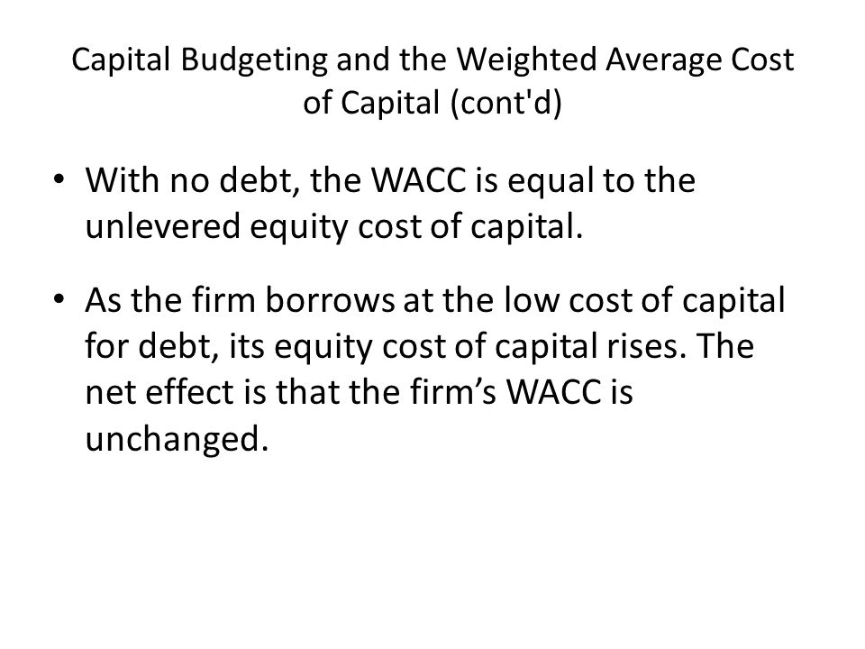 Capital Budgeting and the Weighted Average Cost of Capital (cont d) With no debt, the WACC is equal to the unlevered equity cost of capital.
