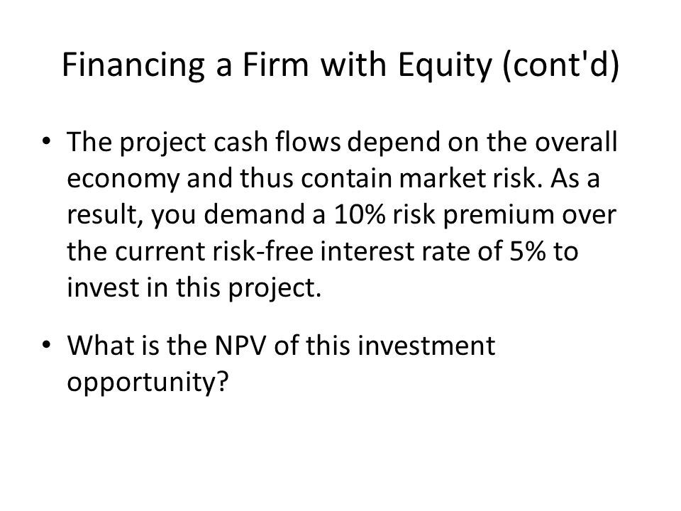 Financing a Firm with Equity (cont d) The project cash flows depend on the overall economy and thus contain market risk.