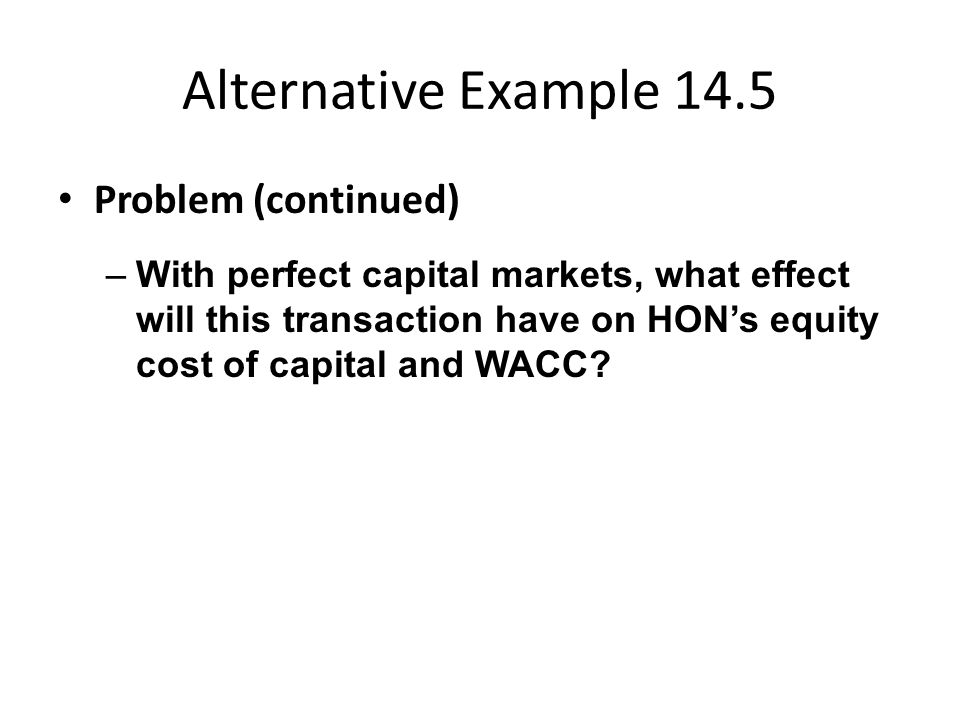 Alternative Example 14.5 Problem (continued) –With perfect capital markets, what effect will this transaction have on HON's equity cost of capital and WACC