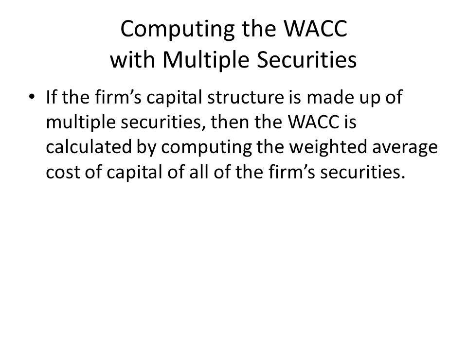 Computing the WACC with Multiple Securities If the firm's capital structure is made up of multiple securities, then the WACC is calculated by computing the weighted average cost of capital of all of the firm's securities.