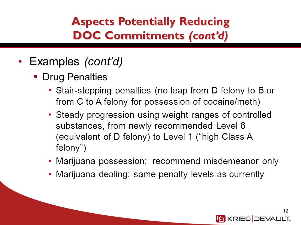 Aspects Potentially Reducing DOC Commitments (cont'd) Examples (cont'd)  Drug Penalties Stair-stepping penalties (no leap from D felony to B or from C to A felony for possession of cocaine/meth) Steady progression using weight ranges of controlled substances, from newly recommended Level 6 (equivalent of D felony) to Level 1 ( high Class A felony ) Marijuana possession: recommend misdemeanor only Marijuana dealing: same penalty levels as currently 12