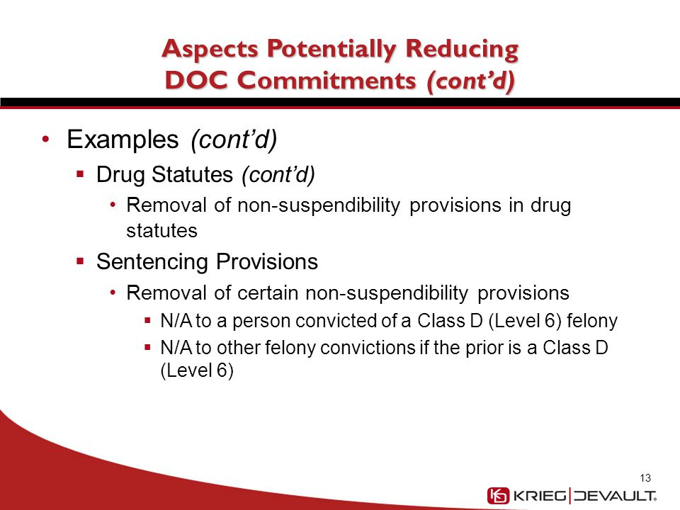Aspects Potentially Reducing DOC Commitments (cont'd) Examples (cont'd)  Drug Statutes (cont'd) Removal of non-suspendibility provisions in drug statutes  Sentencing Provisions Removal of certain non-suspendibility provisions  N/A to a person convicted of a Class D (Level 6) felony  N/A to other felony convictions if the prior is a Class D (Level 6) 13