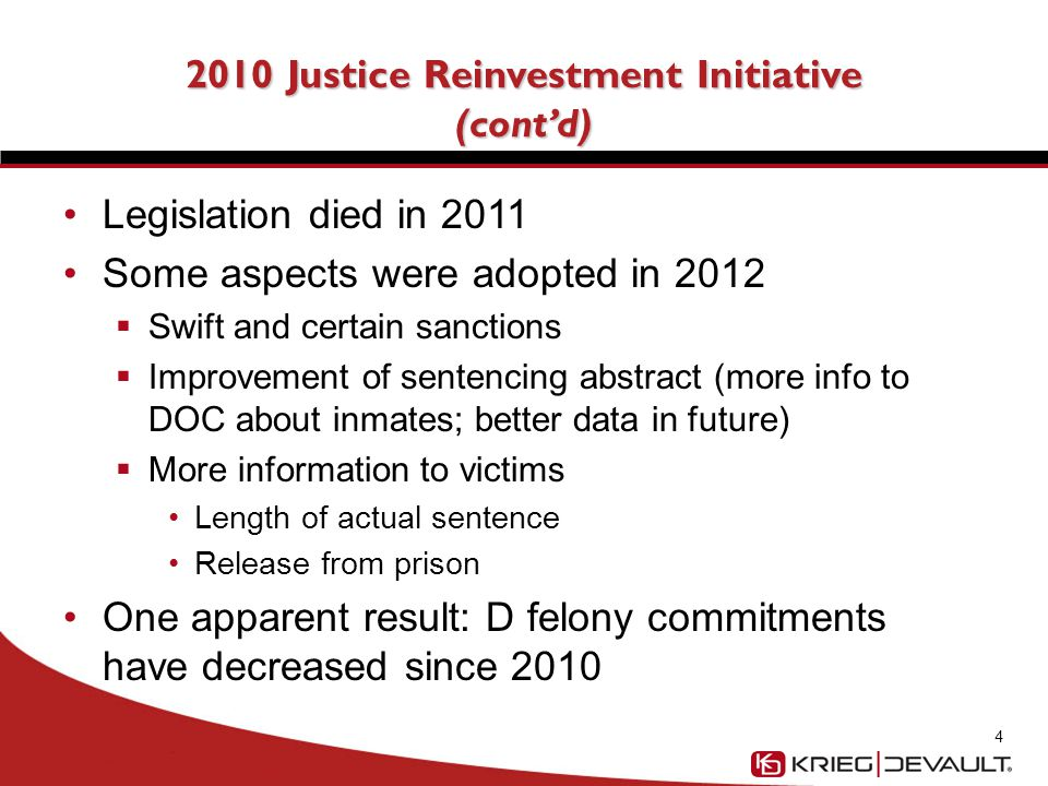 2010 Justice Reinvestment Initiative (cont'd) Legislation died in 2011 Some aspects were adopted in 2012  Swift and certain sanctions  Improvement of sentencing abstract (more info to DOC about inmates; better data in future)  More information to victims Length of actual sentence Release from prison One apparent result: D felony commitments have decreased since 2010 4