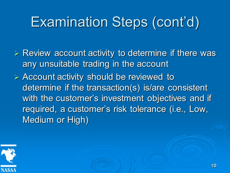 10 Examination Steps (cont'd)  Review account activity to determine if there was any unsuitable trading in the account  Account activity should be reviewed to determine if the transaction(s) is/are consistent with the customer's investment objectives and if required, a customer's risk tolerance (i.e., Low, Medium or High)