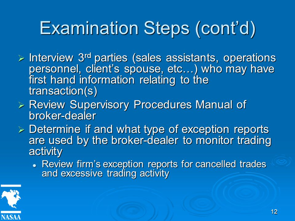 12 Examination Steps (cont'd)  Interview 3 rd parties (sales assistants, operations personnel, client's spouse, etc…) who may have first hand information relating to the transaction(s)  Review Supervisory Procedures Manual of broker-dealer  Determine if and what type of exception reports are used by the broker-dealer to monitor trading activity Review firm's exception reports for cancelled trades and excessive trading activity Review firm's exception reports for cancelled trades and excessive trading activity