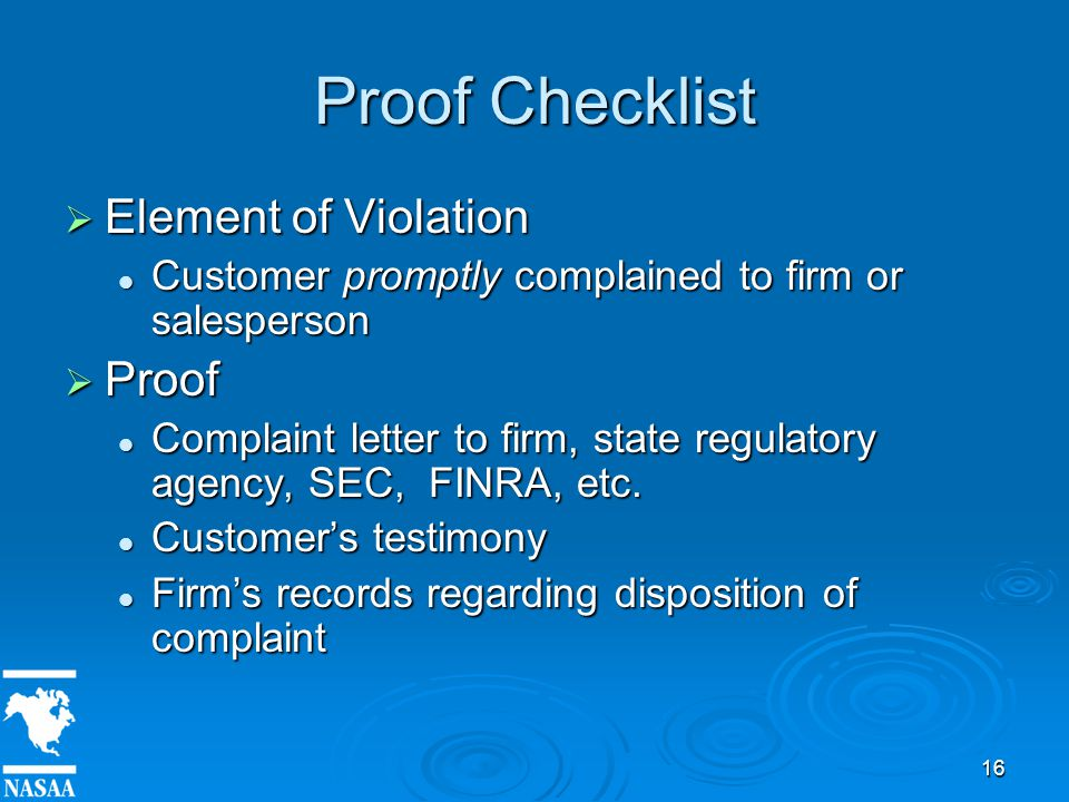 16 Proof Checklist  Element of Violation Customer promptly complained to firm or salesperson Customer promptly complained to firm or salesperson  Proof Complaint letter to firm, state regulatory agency, SEC, FINRA, etc.