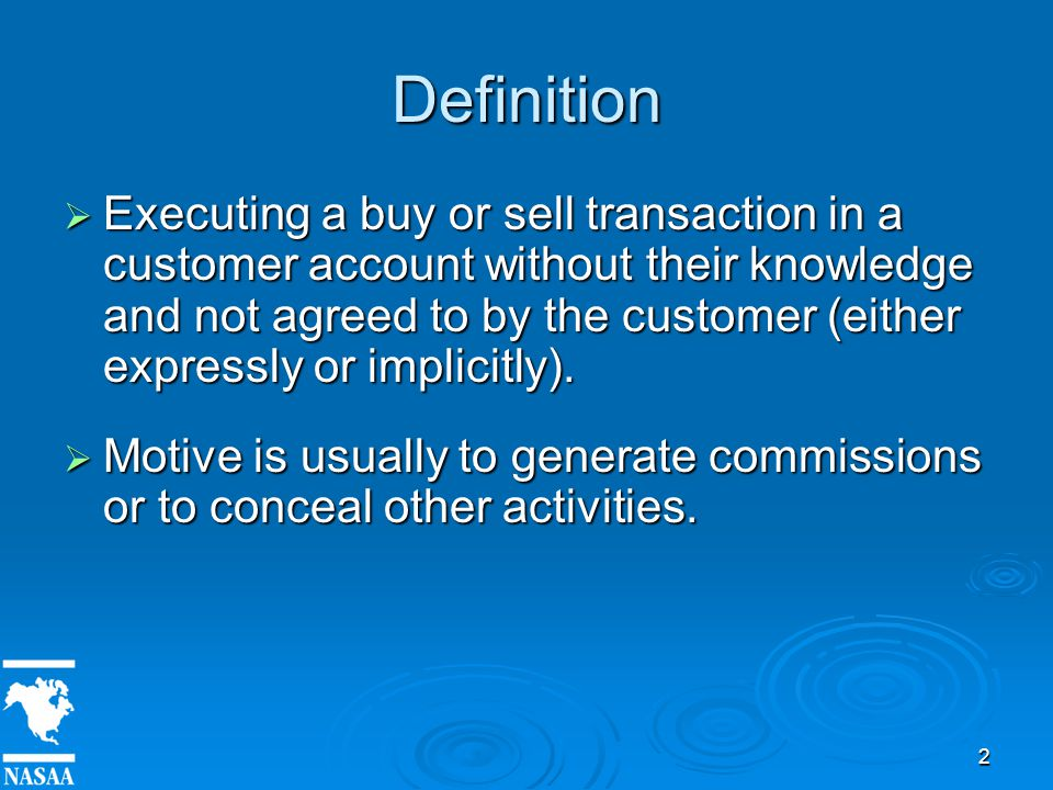 2 Definition  Executing a buy or sell transaction in a customer account without their knowledge and not agreed to by the customer (either expressly or implicitly).