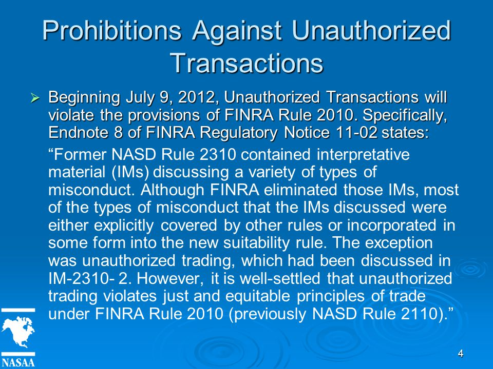 4 Prohibitions Against Unauthorized Transactions  Beginning July 9, 2012, Unauthorized Transactions will violate the provisions of FINRA Rule 2010.