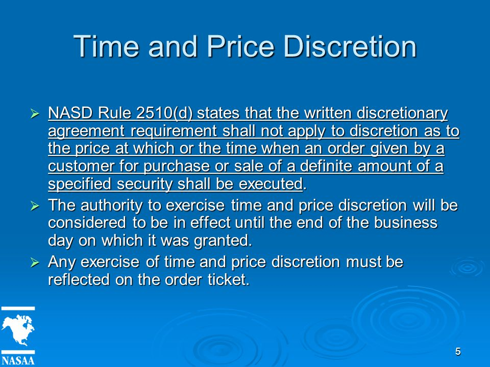 5 Time and Price Discretion  NASD Rule 2510(d) states that the written discretionary agreement requirement shall not apply to discretion as to the price at which or the time when an order given by a customer for purchase or sale of a definite amount of a specified security shall be executed.