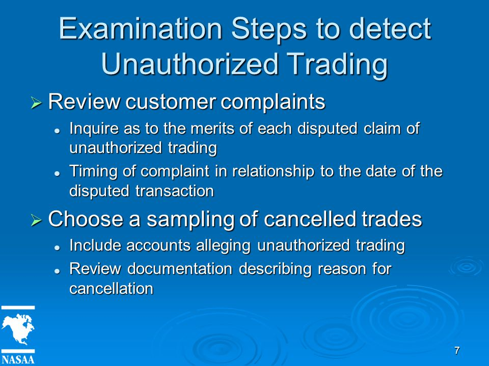 7 Examination Steps to detect Unauthorized Trading  Review customer complaints Inquire as to the merits of each disputed claim of unauthorized trading Inquire as to the merits of each disputed claim of unauthorized trading Timing of complaint in relationship to the date of the disputed transaction Timing of complaint in relationship to the date of the disputed transaction  Choose a sampling of cancelled trades Include accounts alleging unauthorized trading Include accounts alleging unauthorized trading Review documentation describing reason for cancellation Review documentation describing reason for cancellation
