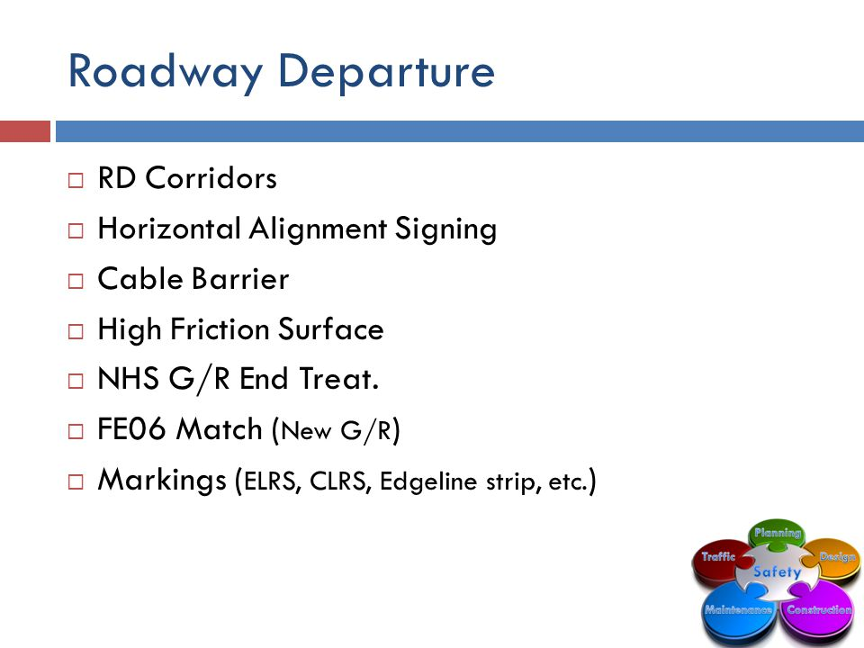 Roadway Departure  RD Corridors  Horizontal Alignment Signing  Cable Barrier  High Friction Surface  NHS G/R End Treat.