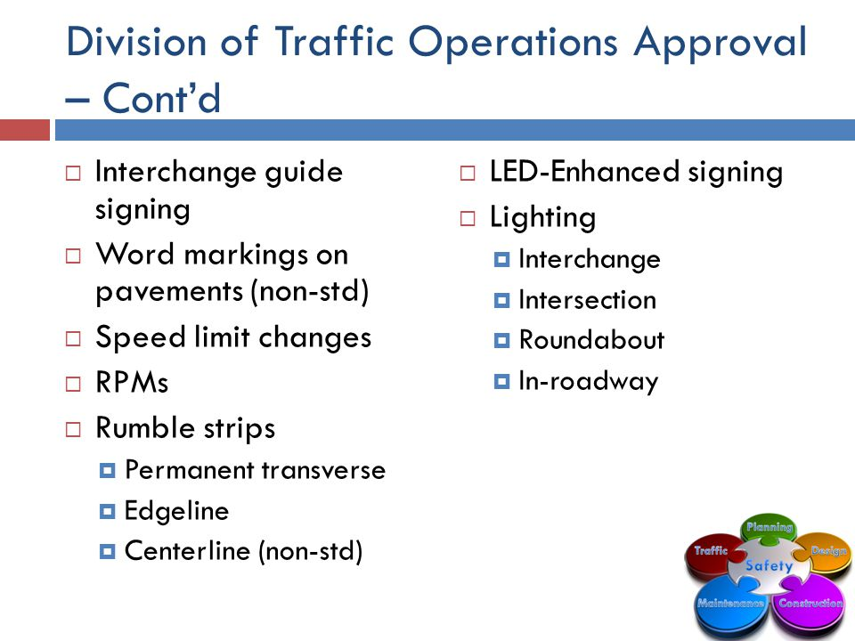 Division of Traffic Operations Approval – Cont'd  LED-Enhanced signing  Lighting  Interchange  Intersection  Roundabout  In-roadway  Interchange guide signing  Word markings on pavements (non-std)  Speed limit changes  RPMs  Rumble strips  Permanent transverse  Edgeline  Centerline (non-std)