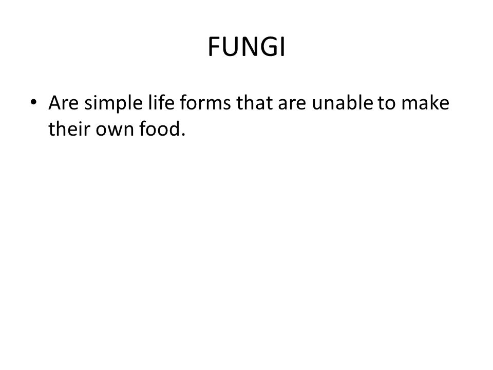FUNGI Are simple life forms that are unable to make their own food.