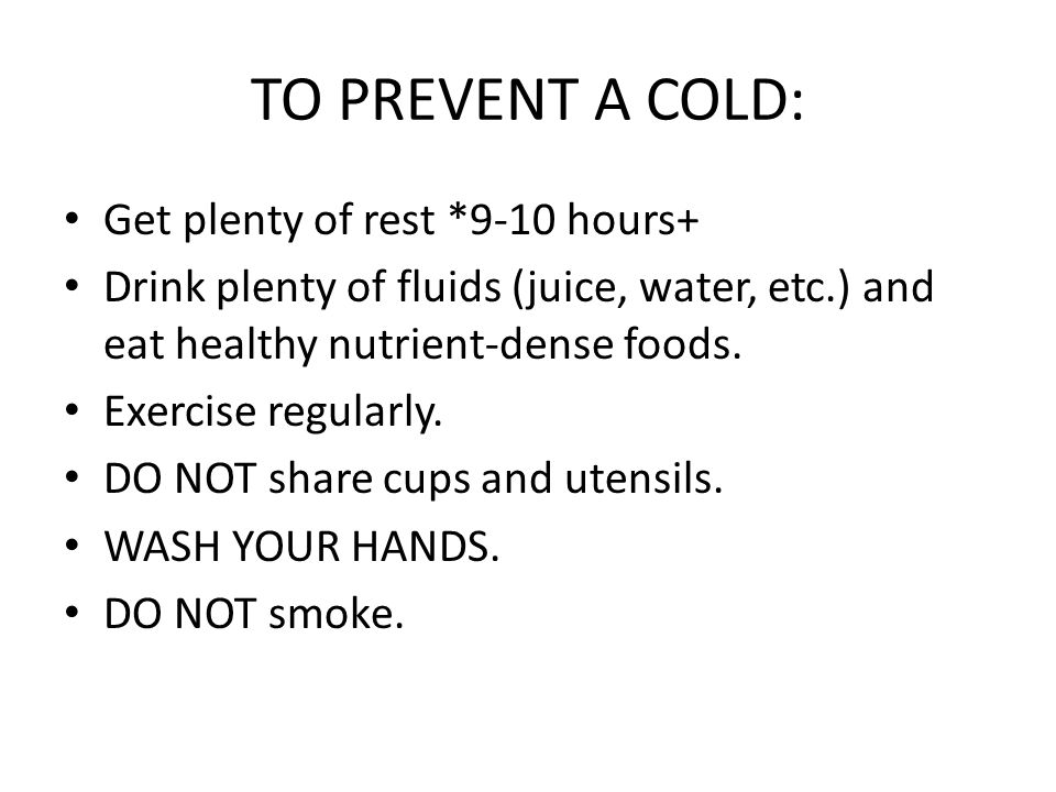 TO PREVENT A COLD: Get plenty of rest *9-10 hours+ Drink plenty of fluids (juice, water, etc.) and eat healthy nutrient-dense foods.