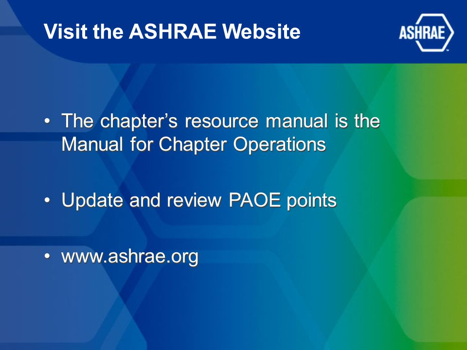 Visit the ASHRAE Website The chapter's resource manual is the Manual for Chapter Operations Update and review PAOE points www.ashrae.org The chapter's resource manual is the Manual for Chapter Operations Update and review PAOE points www.ashrae.org