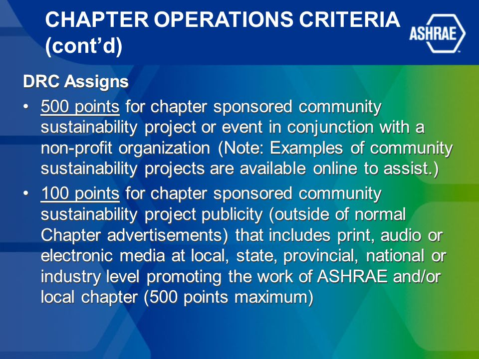CHAPTER OPERATIONS CRITERIA (cont'd) DRC Assigns 500 points for chapter sponsored community sustainability project or event in conjunction with a non-profit organization (Note: Examples of community sustainability projects are available online to assist.) 100 points for chapter sponsored community sustainability project publicity (outside of normal Chapter advertisements) that includes print, audio or electronic media at local, state, provincial, national or industry level promoting the work of ASHRAE and/or local chapter (500 points maximum) DRC Assigns 500 points for chapter sponsored community sustainability project or event in conjunction with a non-profit organization (Note: Examples of community sustainability projects are available online to assist.) 100 points for chapter sponsored community sustainability project publicity (outside of normal Chapter advertisements) that includes print, audio or electronic media at local, state, provincial, national or industry level promoting the work of ASHRAE and/or local chapter (500 points maximum)