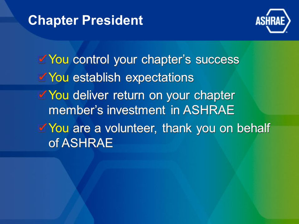 You control your chapter's success You establish expectations You deliver return on your chapter member's investment in ASHRAE You are a volunteer, thank you on behalf of ASHRAE You control your chapter's success You establish expectations You deliver return on your chapter member's investment in ASHRAE You are a volunteer, thank you on behalf of ASHRAE Chapter President