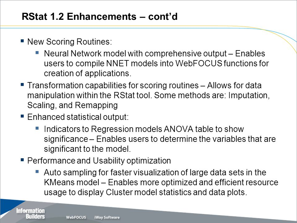 RStat 1.2 Enhancements – cont'd  New Scoring Routines:  Neural Network model with comprehensive output – Enables users to compile NNET models into WebFOCUS functions for creation of applications.